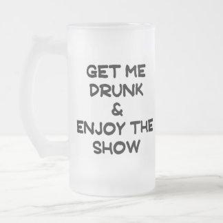 Get me drunk & enjoy the show. 16 oz frosted glass beer mug