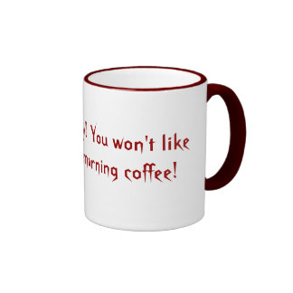 Get out of my way!  You won't like me without m... Ringer Coffee Mug