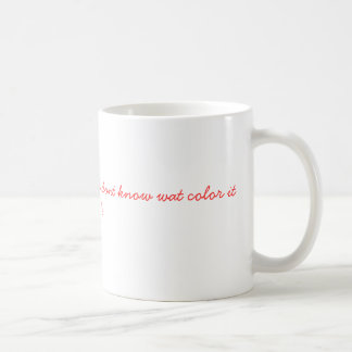 get outta ma kool-aid cuz u dont know wat color... coffee mug