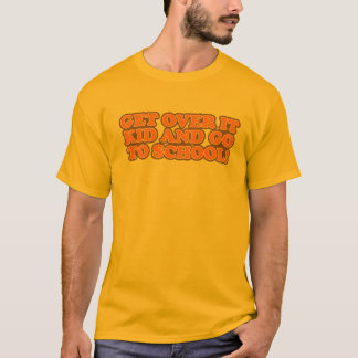 Get Over It Kid and Go To School T-shirt