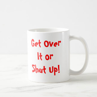 Get Over It or Shut Up! Classic White Coffee Mug