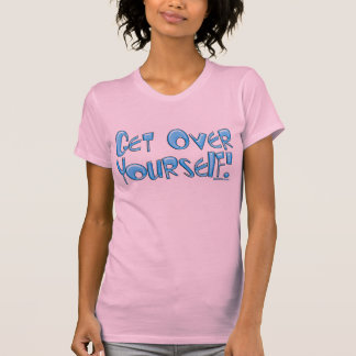 Get over yourself!  T-Shirt