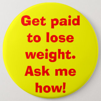 Get paid to lose weight. Ask me how! Pinback Button