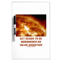 Get Ready To Be Bombarded By Solar Radiation Dry Erase Whiteboards