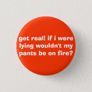 get real! if i were lying wouldn't my pants be ... pinback button