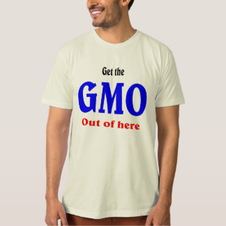Get the GMO out of here. Organic shirt. T Shirt