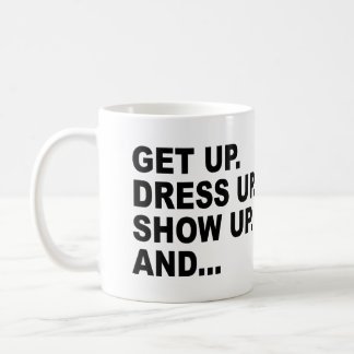 GET UP. DRESS UP. SHOW UP. AND...NEVER GIVE UP! CLASSIC WHITE COFFEE MUG