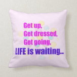 Get up Dressed Going Life is waiting Design Pillow
