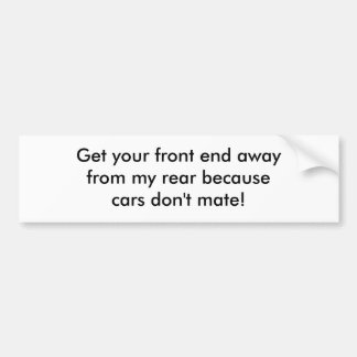 Get your front end awayfrom my rear becausecars... bumper sticker