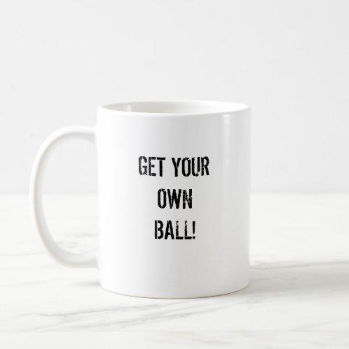 GET YOUR OWN BALL! mug