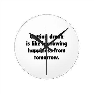 Getting Drunk Is Like Borrowing Happiness From Tom Wallclocks