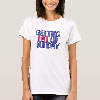 Getting Fat On Sunday T-Shirt