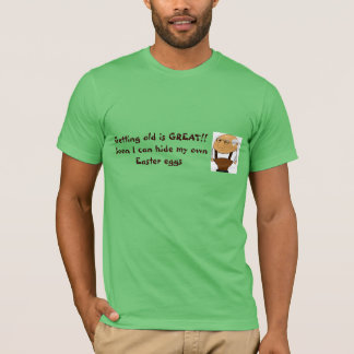 Getting old is great! I can hide own Easter eggs. T-Shirt