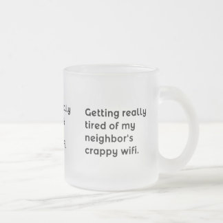 GETTING REALLY TIRED OF MY NEIGHBORS CRAPPY WIFI F FROSTED GLASS COFFEE MUG