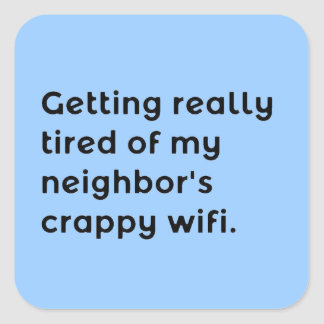 GETTING REALLY TIRED OF MY NEIGHBORS CRAPPY WIFI F SQUARE STICKER
