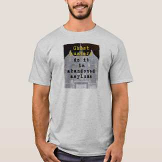 Ghost hunters do it in abandoned asylums T-Shirt