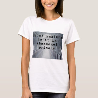 Ghost hunters do it in abandoned prisons T-Shirt