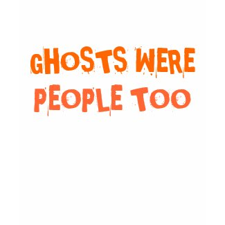 GHOSTS WERE PEOPLE TOO shirt