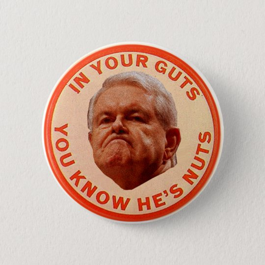 Gingrich-IN YOUR GUTS YOU KNOW HE'S NUTS Button