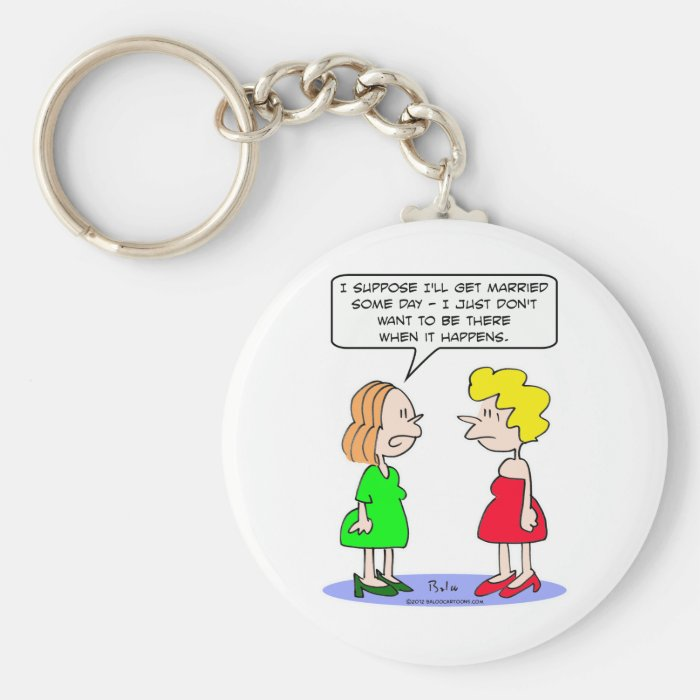 Girl doesn't want to be there when she's married. keychain
