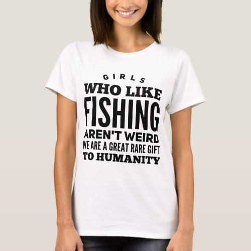 Girl who like fishing arent weird we are a great T_Shirt