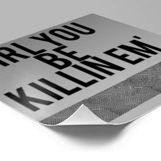 """girl you be killin' em"" poster"