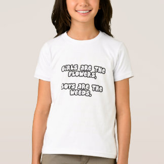 Girls are the flowers, Boys are the weeds! T-Shirt