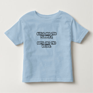 Girls are the flowers, Boys are the weeds! Toddler T-shirt