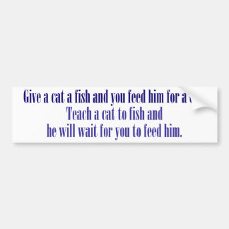 Give a cat a fish and you feed him for a day bumper sticker