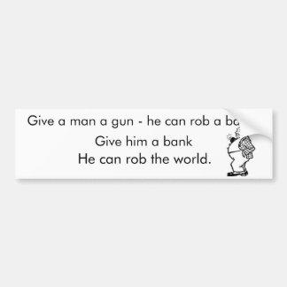 Give a man a gun- he can rob a bank. bumper sticker