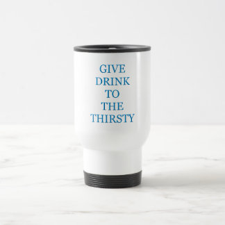 Give Drink To The Thirsty Travel Mug