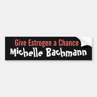 Give Estrogen a Chance! Michelle Bachmann Bumper Sticker