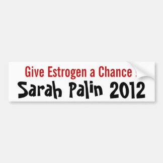 Give Estrogen a Chance! Sarah Palin 2012 Bumper Sticker