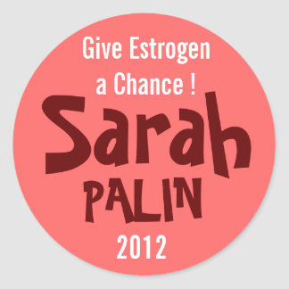 Give Estrogen a Chance! Sarah Palin 2012 Classic Round Sticker