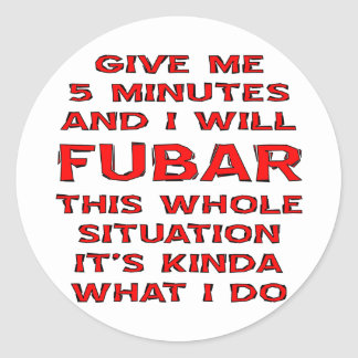 Give Me 5 Minutes And I Will FUBAR This Situation Classic Round Sticker