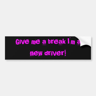 Give me a break I'm a new driver! Car Bumper Sticker