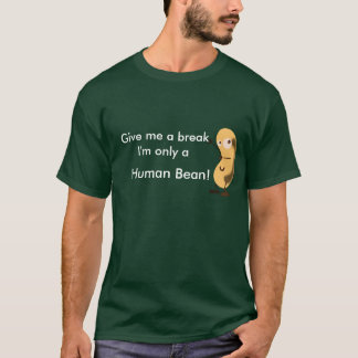 Give me a break I'm only a human bean T-Shirt