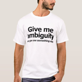 Give Me Ambiguity... Or Give Me Something Else! T-Shirt