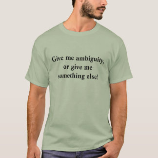 Give me ambiguity,or give me something else! T-Shirt
