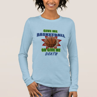 Give Me Basketball or Give Me Death Long Sleeve T-Shirt