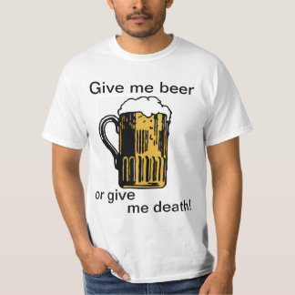Give me beer or give me death! T-Shirt