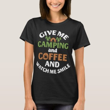 give me camping and coffee and watch me smile camp T-Shirt
