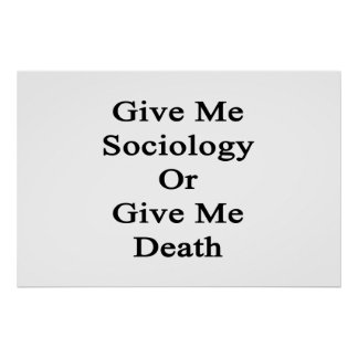 Give Me Sociology Or Give Me Death Poster