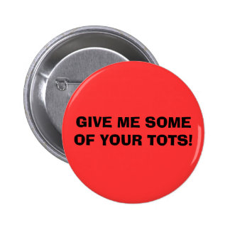 GIVE ME SOME OF YOUR TOTS! BUTTONS