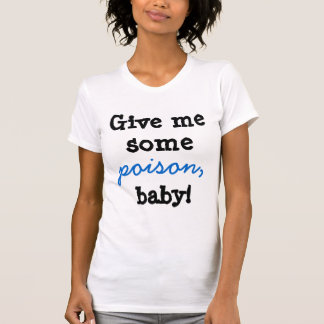 Give me some poison baby! T-Shirt