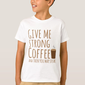 GIVE ME STRONG COFFEE and then you can speak T-Shirt