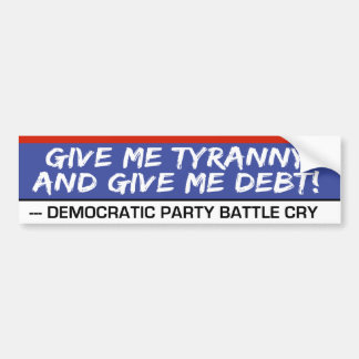 Give Me Tyranny and Give Me Debt Funny Politics Bumper Sticker