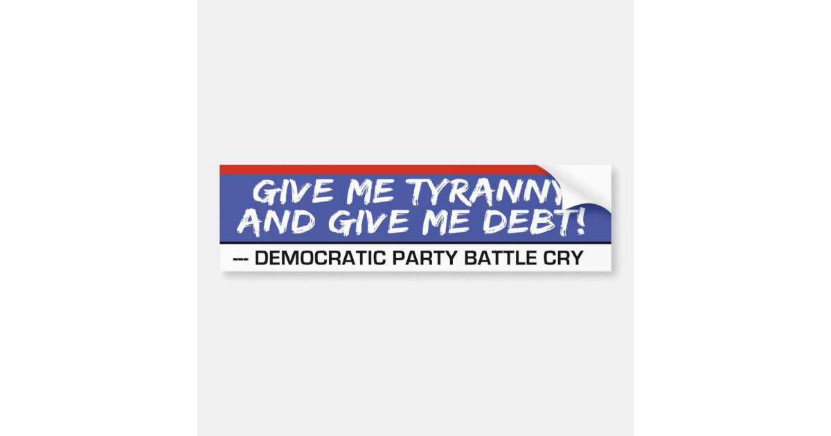 Give me tyranny and give me debt funny politics bumper sticker zazzle com