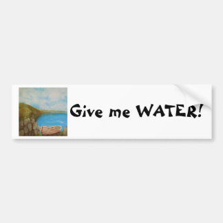 Give me WATER! Bumper Sticker