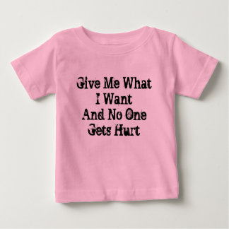 Give Me What I Want And No One Gets Hurt Infant T-shirt